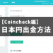 【Coincheck編】1分でわかる日本円出金方法!かかる時間は1~2営業日